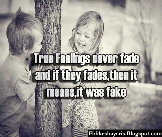 True Feelings never fade and if they fades,then it means,it was fake