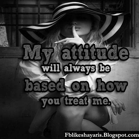 My attitude will always be based on how you treat me.